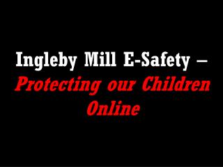 Ingleby Mill E-Safety –  Protecting our Children Online