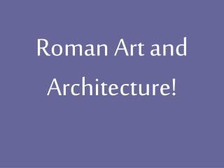 Roman Art and Architecture!