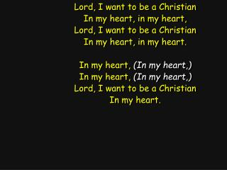 Lord, I want to be a Christian In my heart, in my heart, Lord, I want to be a Christian