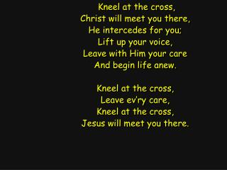 Kneel at the cross, Christ will meet you there, He intercedes for you; Lift up your voice,