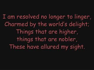 I am resolved no longer to linger, Charmed by the world's delight; Things that are higher,
