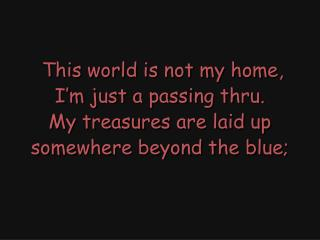 This world is not my home, I'm just a passing thru. My treasures are laid up