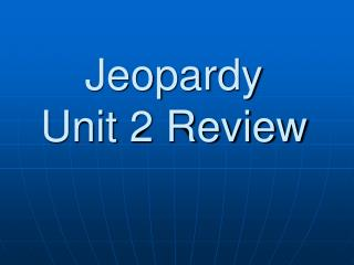Jeopardy Unit 2 Review