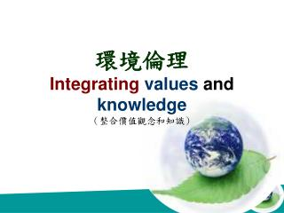 環境倫理 Integrating  values  and  knowledge  (整合價值觀念和知識)
