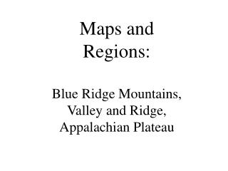 Maps and Regions: Blue Ridge Mountains, Valley and Ridge, Appalachian Plateau