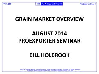 GRAIN MARKET OVERVIEW AUGUST 2014 PROEXPORTER SEMINAR BILL HOLBROOK