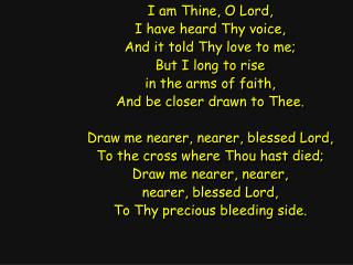 I am Thine, O Lord, I have heard Thy voice, And it told Thy love to me; But I long to rise