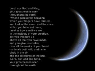 Lord, our God and King, your greatness is seen throughout the earth.  When I gaze at the heavens