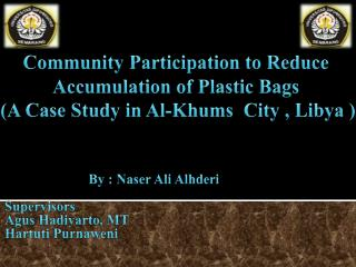 Community  Participation  to Reduce Accumulation of Plastic Bags  ( A  Case  Study in Al - Khums City  , Libya  )