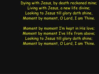Dying with Jesus, by death reckoned mine; Living with Jesus, a new life divine;