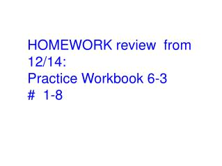 HOMEWORK review  from 12/14: Practice Workbook 6-3  #  1-8