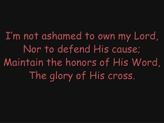 I'm not ashamed to own my Lord, Nor to defend His cause; Maintain the honors of His Word,