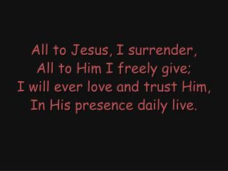 All to Jesus, I surrender, All to Him I freely give; I will ever love and trust Him,