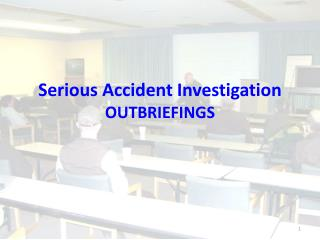 Serious Accident Investigation OUTBRIEFINGS
