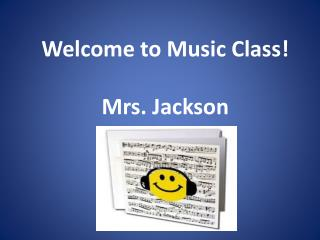 Welcome to Music Class! Mrs. Jackson