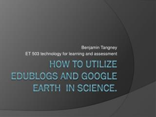 How to utilize  edublogs  and  google  earth  in science.