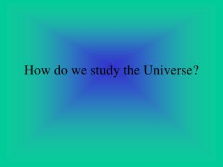 How do we study the Universe?