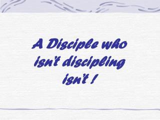 A Disciple who  isn't discipling  isn't !