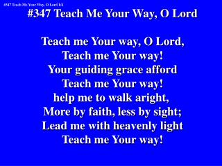 #347 Teach Me Your Way, O Lord Teach me Your way, O Lord, Teach me Your way!