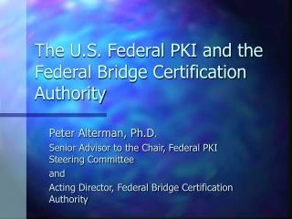 The U.S. Federal PKI and the Federal Bridge Certification Authority