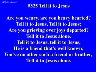 #325 Tell it to Jesus Are you weary, are you heavy hearted? Tell it to Jesus, Tell it to Jesus;