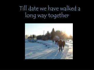 Till date we have walked a long way together