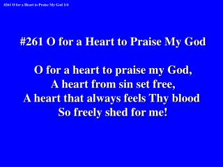 #261 O for a Heart to Praise My God O for a heart to praise my God, A heart from sin set free,