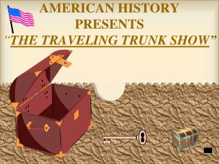 "AMERICAN HISTORY  PRESENTS "" THE TRAVELING TRUNK SHOW """