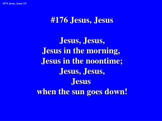 #176 Jesus, Jesus Jesus, Jesus, Jesus in the morning,  Jesus in the noontime; Jesus, Jesus, Jesus