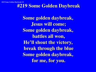 #219 Some Golden Daybreak Some golden daybreak,  Jesus will come; Some golden daybreak,