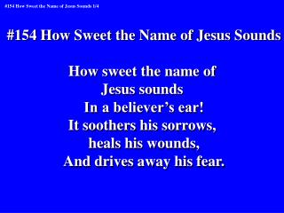 #154 How Sweet the Name of Jesus Sounds How sweet the name of  Jesus sounds  In a believer's ear!