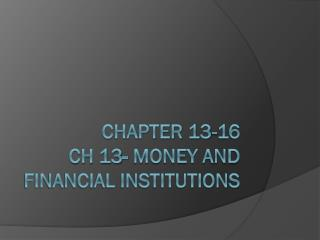 Chapter 13-16 Ch 13- Money and Financial Institutions
