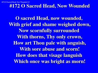 #172 O Sacred Head, Now Wounded O sacred Head, now wounded,  With grief and shame weighed down,