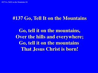 #137 Go, Tell It on the Mountains Go, tell it on the mountains, Over the hills and everywhere;