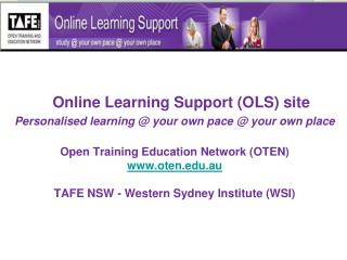 Online Learning Support (OLS) site Personalised learning @ your own pace @ your own place
