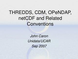 THREDDS, CDM, OPeNDAP, netCDF and Related Conventions