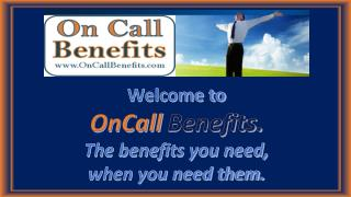 Welcome to OnCall Benefits.  The benefits you need,  when you need them.