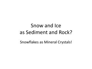 Snow and  Ice  as Sediment and Rock?