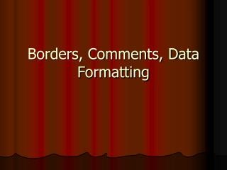 Borders, Comments, Data Formatting