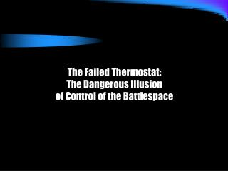 The Failed Thermostat: The Dangerous Illusion of Control of the Battlespace