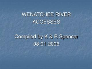 WENATCHEE RIVER ACCESSES Compiled by K & R Spencer 08-01-2006