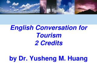 English Conversation for Tourism 2 Credits by Dr. Yusheng M. Huang