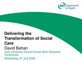 Delivering the Transformation of Social Care  David Behan