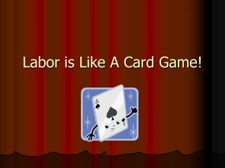 Labor is Like A Card Game!