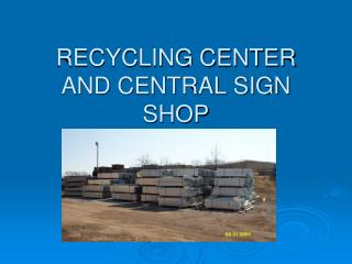 RECYCLING CENTER AND CENTRAL SIGN SHOP