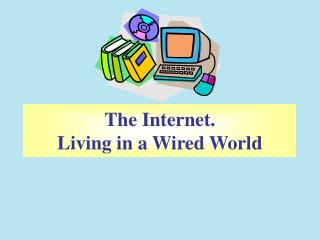 The Internet. Living in a Wired World