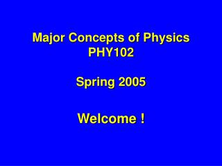 Major Concepts of Physics  PHY102 Spring 2005