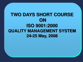 TWO DAYS SHORT COURSE   ON ISO 9001:2000  QUALITY MANAGEMENT SYSTEM 24-25 May, 2008