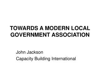 TOWARDS A MODERN LOCAL GOVERNMENT ASSOCIATION