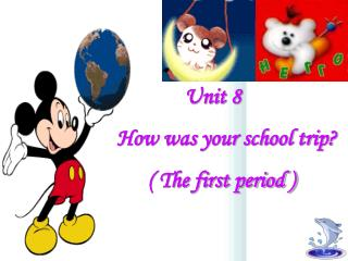 Unit 8         How was your school trip?               ( The first period )